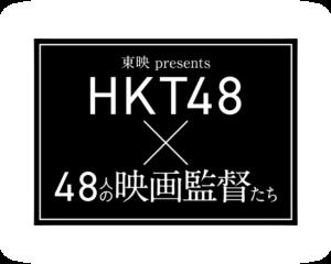 「東映 presents HKT48×48人の映画監督たち」
